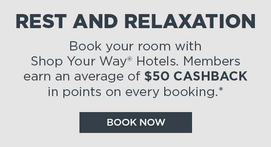 REST AND RELAXATION | Book your room with Shop Your Way® Hotels. Members earn an average of $50 CASHBACK in points on every booking.* | BOOK NOW