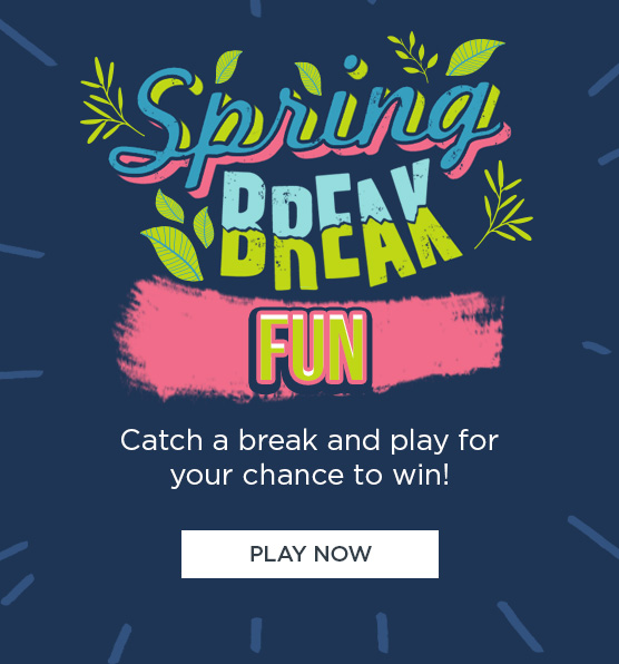 Spring BREAK FUN Catch a break and play for your chance to win! | PLAY NOW