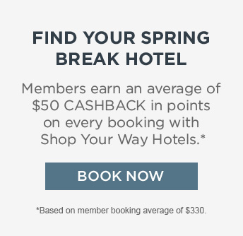 FIND YOUR SPRING BREAK HOTEL | Members earn an average of $50 CASHBACK in points on every booking with Shop Your Way Hotels.* | BOOK NOW | *Based on member booking average of $330.