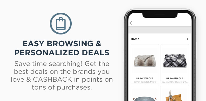 EASY BROWSING & PERSONALIZED DEALS | Save time searching! Get the best deals on the brands you love & CASHBACK in points on tons of purchases.