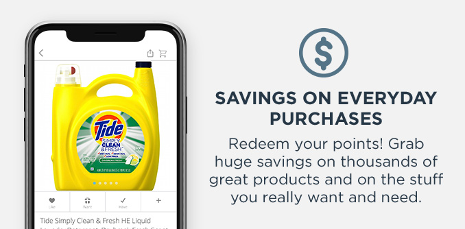 SAVINGS ON EVERYDAY PURCHASES | Redeem your points! Grab huge savings on thousands of great products and on the stuff you really want and need.