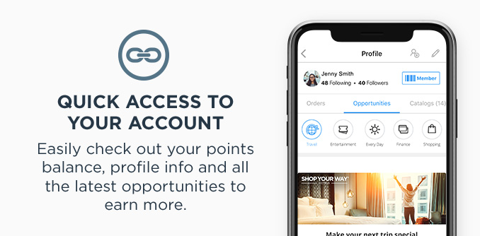 QUICK ACCESS TO YOUR ACCOUNT | Easily check out your points balance, profile info and all the latest opportunities to earn more.