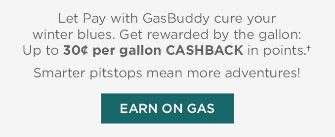 Let Pay with GasBuddy cure your winter blues. Get rewarded by the gallon: Up to 30¢ per gallon CASHBACK in points.†  |  Smarter pitstops mean more adventures!  |  EARN ON GAS