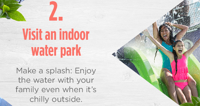 2. Visit an indoor water park  |  Make a splash: Enjoy the water with your family even when it's chilly outside.