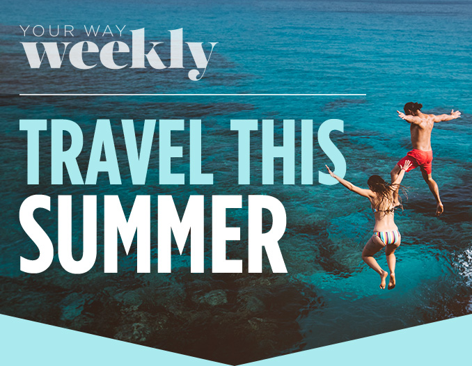 YOUR WAY WEEKLY | TRAVEL THIS SUMMER