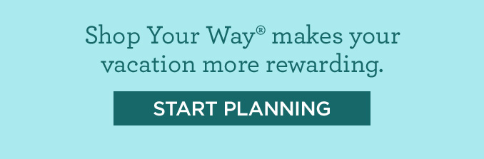 Shop Your Way® makes your vacation more rewarding. | START PLANNING