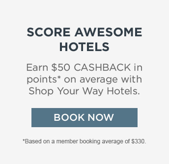 SCORE AWESOME HOTELS | Earn $50 CASHBACK in points* on average with Shop Your Way Hotels. | BOOK NOW | *Based on member booking average of $330.