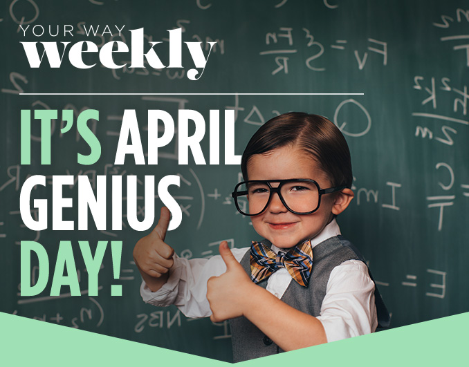 YOUR WAY weekly   IT'S APRIL GENIUS DAY!
