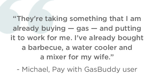 They're taking something that I am already buying - gas - and putting it to work for me. I've already bought a barbecue, a water cooler and a mixer for my wife. - Michael, Pay with GasBuddy user