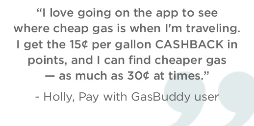 I love going on the app to see where cheap gas is when I'm traveling. I get the 15¢ per gallon CASHBACK in points, and I can find cheaper gas - as much as 30¢ at times. - Holly, Pay with GasBuddy user