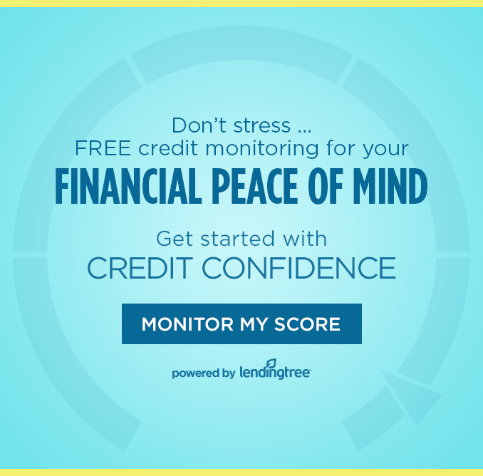 Don't stress ... FREE credit monitoring for your FINANCIAL PEACE OF MIND  |  Get started with CREDIT CONFIDENCE  |  MONITOR MY SCORE  |  powered by lendingtree®