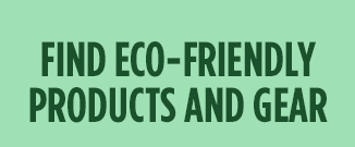 FIND ECO-FRIENDLY PRODUCTS AND GEAR