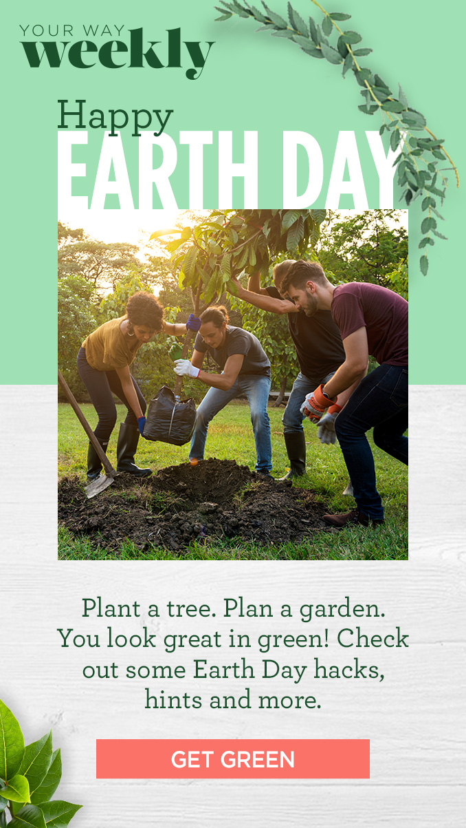 YOUR WAY Weekly Happy EARTH DAY | Plant a tree. Plan a garden. You look great in green! Check out some Earth Day hacks, hints and more. | GET GREEN