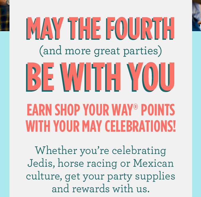 MAY THE FOURTH (and more great parties) BE WITH YOU | EARN SHOP YOUR WAY® POINTS WITH YOUR MAY CELEBRATIONS! Whether you're celebrating Jedis, horse racing or Mexican culture, get your party supplies and rewards with us.