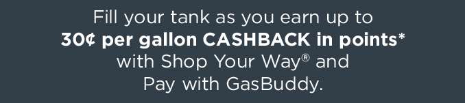 Fill your tank as you earn up to 30¢ per gallon CASHBACK in points* with Shop Your Way® and Pay with GasBuddy.