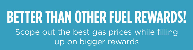 BETTER THAN OTHER FUEL REWARDS! Scope out the best gas prices while filling up on bigger rewards