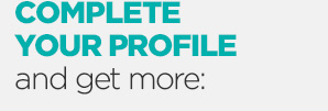 COMPLETE YOUR PROFILE and get more: