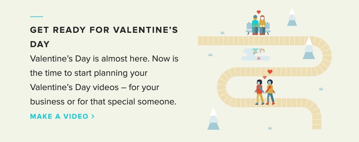 Valentine's day is almost here. Now is the time to start planning your Valentine's day videos -- for your business or for that special someone.