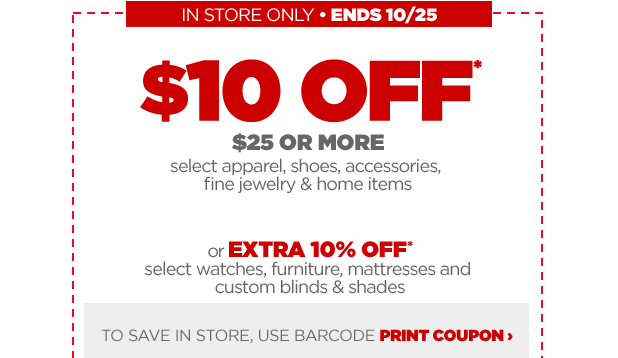 IN STORE ONLY - ENDS 10/25 $10 OFF* $25 OR MORE select apparel, shoes, accessories, fine jewelry & home items or EXTRA 10% OFF* select watches, furniture, mattresses and custom blinds & shades TO SAVE IN STORE, USE BARCODE PRINT COUPON