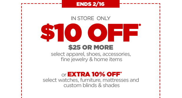 ENDS 2/16 | IN STORE ONLY $10 OFF* $25 OR MORE select apparel, shoes, accessories, fine jewelry & home items or EXTRA 10% OFF* select watches, furniture, mattresses and custom blinds & shades
