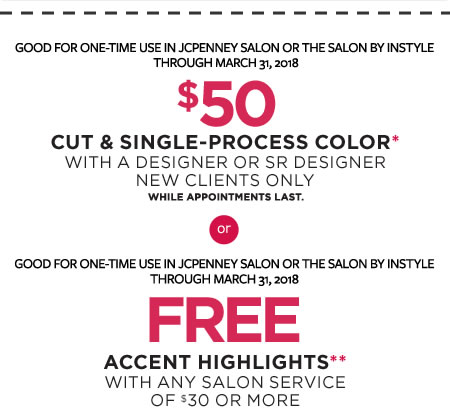 GOOD FOR ONE-TIME USE IN JCPENNEY SALON OR THE SALON BY INSTYLE | THRU MARCH 31, 2018 | $50 | CUT & SINGLE-PROCESS COLOR* | WITH A DESIGNER OR SR DESIGNER | NEW CLIENTS ONLY | WHILE APPOINTMENTS LAST. | GOOD FOR ONE-TIME USE IN JCPENNEY SALON OR THE SALON BY INSTYLE | THROUGH MARCH 31, 2018 | FREE | ACCENT HIGHLIGHTS** | WITH ANY SALON SERVICE
