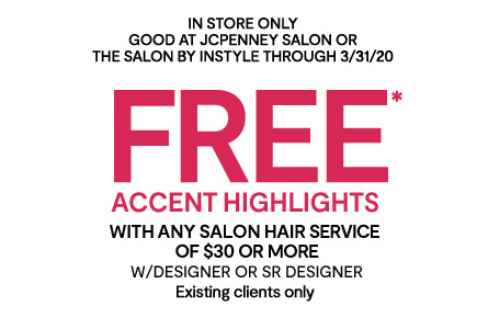 IN STORE only   Good at JCPenney SALON oR the salon by instyle through 3/31/20   FREE accent highlights*   with ANY SALON HAIR service   of $30 or more   w/designer or Sr designer   Existing clients only