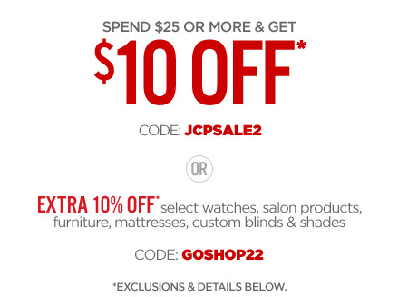 SPEND $$25 OR MORE & GET $$10 OFF* CODE: JCPSALE2 OR EXTRA 10% OFF* select watches, salon products, furniture, mattresses, custom blinds & shades CODE: GOSHOP22 *EXCLUSIONS & DETAILS BELOW.