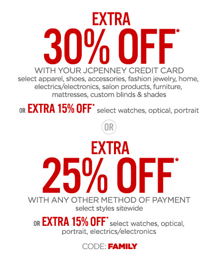 EXTRA 30% OFF* WITH YOUR JCPENNEY CREDIT CARD OR EXTRA 25% OFF* WITH ANY OTHER METHOD OF PAYMENT select furniture, mattresses, custom blinds & shades CODE: FAMILY