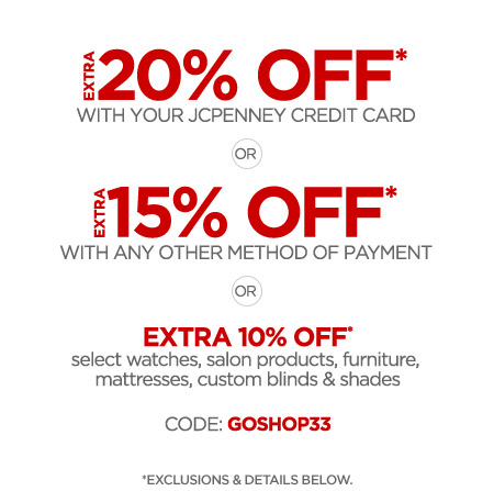 EXTRA 20% OFF* WITH YOUR JCPENNEY CREDIT CARD OR EXTRA 15% OFF* WITH ANY OTHER METHOD OF PAYMENT OR EXTRA 10% OFF* select watches, salon products, furniture, mattresses, custom blinds & shades CODE: GOSHOP33  *EXCLUSIONS & DETAILS BELOW.