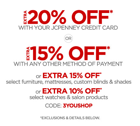 EXTRA 20% OFF* WITH YOUR JCPENNEY CREDIT CARD OR EXTRA 15% OFF* WITH ANY OTHER METHOD OF PAYMENT or EXTRA 15% OFF* select furniture, mattresses, custom blinds & shades or EXTRA 10% OFF* select watches & salon products CODE: 3YOUSHOP *EXCLUSIONS & DETAILS BELOW.