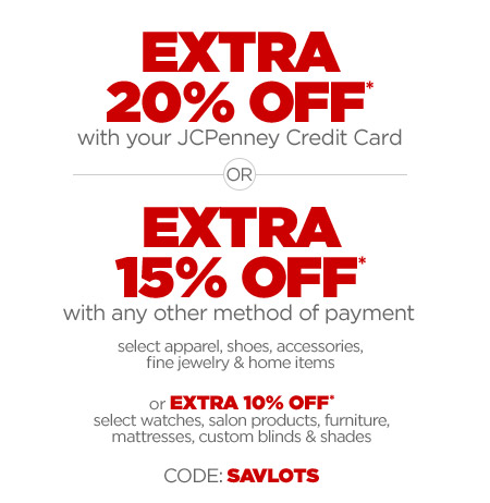 EXTRA 20% OFF* with your JCPenney Credit Card OR EXTRA 15% OFF* with any other method of payment select apparel, shoes, accessories, fine jewelry & home items or EXTRA 10% OFF* select watches, salon products, furniture, mattresses custom blinds & shades  CODE: SAVLOTS