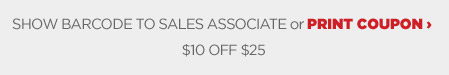 SHOW BARCODE TO SALES ASSOCIATE or PRINT COUPON | $$10 OFF $$25