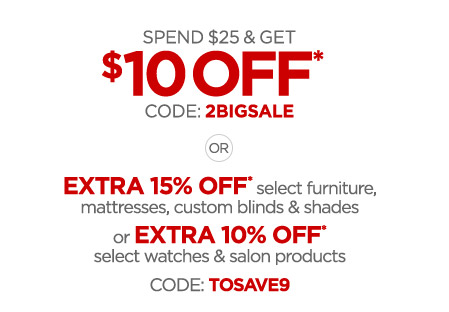 SPEND $$25 & GET $$10 OFF* CODE: 2BIGSALE OR EXTRA 15% OFF* select furniture, mattresses, custom blinds & shades or EXTRA 10% OFF* select watches & salon products CODE: TOSAVE9