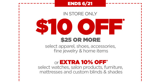 ENDS 6/21 | IN STORE ONLY | $10 OFF* $25 OR MORE select apparel, shoes, accessories, fine jewelry & home items or EXTRA 10% OFF* select watches, salon products, furniture, mattresses and custom blinds & shades