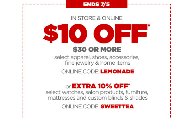 ENDS 7/5 | IN STORE & ONLINE $10 OFF* $30 OR MORE select apparel, shoes, accessories, fine jewelry & home items | ONLINE CODE: LEMONADE or EXTRA 10% OFF* select watches, salon products, furniture, mattresses and custom blinds & shades | ONLINE CODE:SWEETTEA