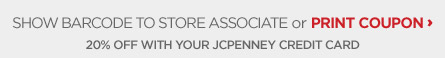 SHOW BARCODE TO SALES ASSOCIATE or PRINT COUPON | 20% OFF WITH YOUR JCPENNEY CREDIT CARD