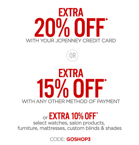 EXTRA 20% OFF* WITH YOUR JCPENNEY CREDIT CARD OR EXTRA 15% OFF* WITH ANY OTHER METHOD OF PAYMENT or EXTRA 10% OFF* select watches, salon products, furniture, mattresses, custom blinds & shades CODE: GOSHOP3