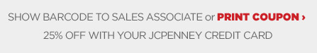 SHOW BARCODE TO SALES ASSOCIATE or PRINT COUPON | 25% OFF WITH YOUR JCPENNEY CREDIT CARD