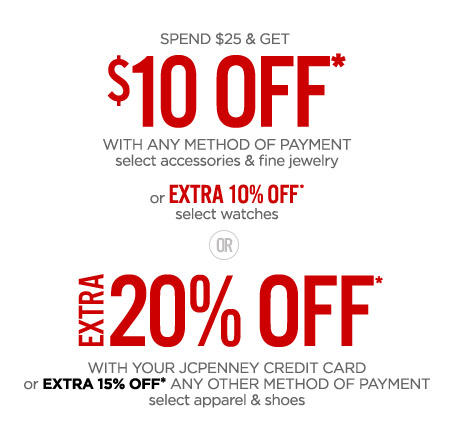 SPEND $$25 & GET $$10 OFF* WITH ANY METHOD OF PAYMENT select accessories & fine jewelry or EXTRA 10% OFF* select watches OR EXTRA 20% OFF* WITH YOUR JCPENNEY CREDIT CARD or EXTRA 15% OFF* ANY OTHER METHOD OF PAYMENT select apparel & shoes