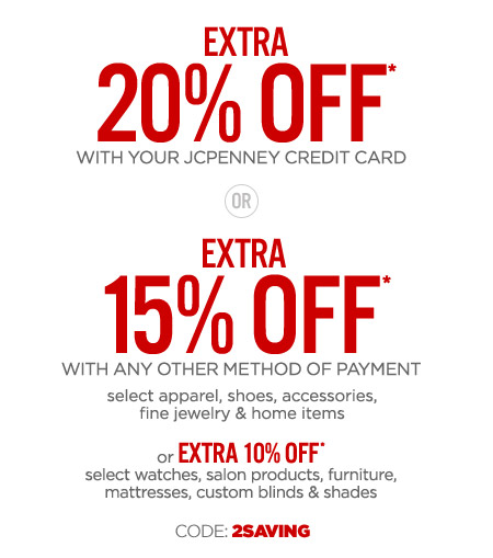 EXTRA 20% OFF* WITH YOUR JCPENNEY CREDIT CARD OR EXTRA 15% OFF* WITH ANY OTHER METHOD OF PAYMENT select apparel, shoes, accessories, fine jewelry & home items or EXTRA 10% OFF* select watches, salon products, furniture, mattresses, custom blinds & shades CODE: 2SAVING