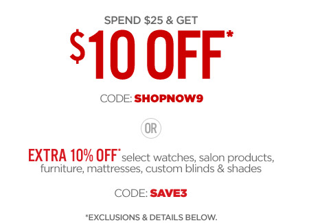 SPEND $$25 & GET 10% OFF* CODE: SHOPNOW9 OR EXTRA 10% OFF* select watches, salon products, furniture, mattresses, custom blinds & shadess CODE: SAVE3 *EXCLUSIONS & DETAILS
