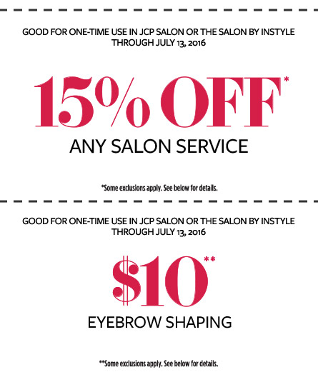 GOOD FOR ONE-TIME USE IN JCP SALON OR THE SALON BY INSTYLE | THROUGH JULY 13, 2016 | 15% OFF* ANY SALON SERVICE | *Some exclusions apply. See below for details. | GOOD FOR ONE-TIME USE IN JCP SALON OR THE SALON BY INSTYLE | THROUGH JULY 13, 2016 | $$10** EYEBROW SHAPING | **Some exclusions apply. See below for details.
