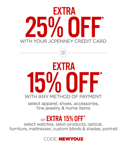 EXTRA 25% OFF* WITH YOUR JCPENNEY CREDIT CARD OR EXTRA 15% OFF* WITH ANY OTHER METHOD OF PAYMENT select apparel, shoes, accessories, fine jewelry, & home items or EXTRA 15% OFF* select watches, salon products, optical, furniture, mattresses, custom blinds & shades, portrait CODE: NEWYOU2