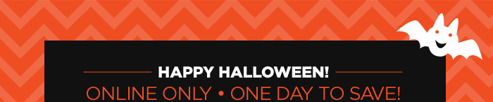 HAPPY HALLOWEEN! ONLINE ONLY - ONE DAY TO SAVE!