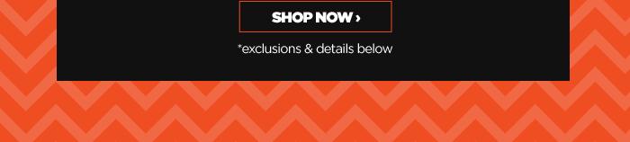SHOP NOW *exclusions & details below