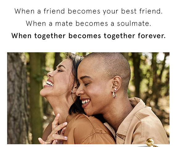 When a friend becomes your best friend. When a mate becomes a soulmate. When together becomes together forever.
