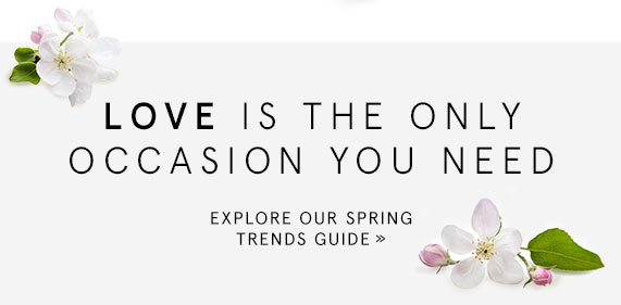 Love is the Only Occasion You Need. Explore Our Spring Trends Guide