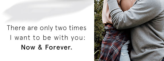 There are only two times I want to be with you: Now & Forever.