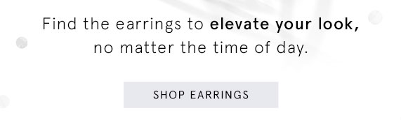 Find the earrings to elevate your look, no matter the time of day. Shop Earrings