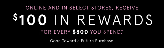 Online and In Select Stores, Receive $100 in Rewards for Every $300 You Spend! Good Toward a Future Purchase.